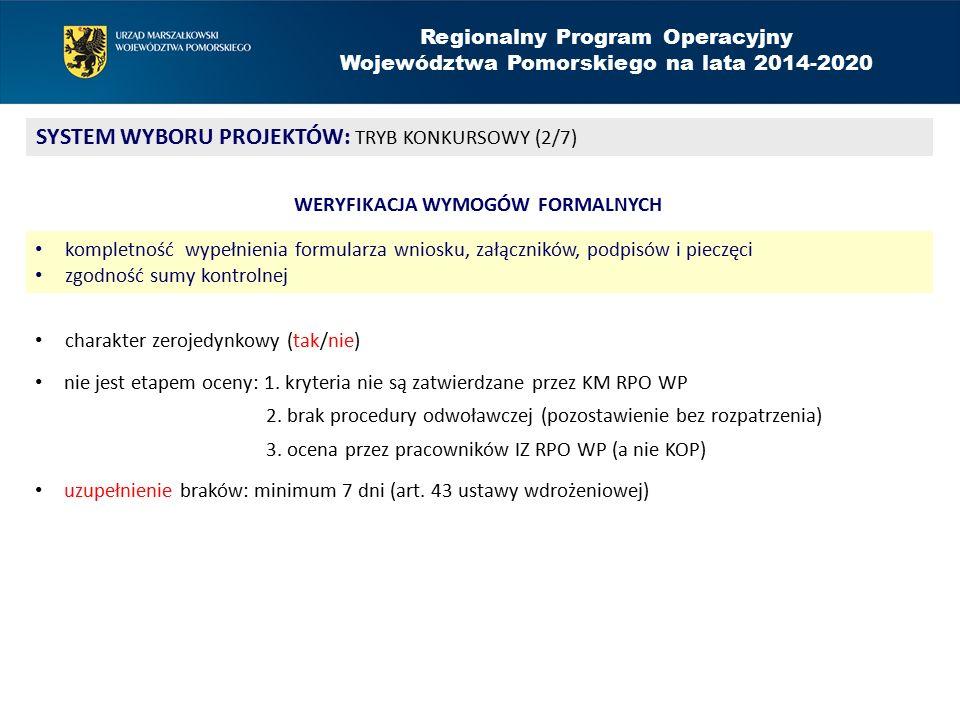Regionalny Program Operacyjny Województwa Pomorskiego na lata 2014-2020 SYSTEM WYBORU PROJEKTÓW: TRYB KONKURSOWY (3/7) OCENA FORMALNA weryfikacja podstawowych warunków formalnych uprawniających do udziału w konkursie ocena zerojedynkowa (tak/nie) niespełnienie któregokolwiek z kryteriów – ocena negatywna > procedura odwoławcza stanowi etap oceny: 1.