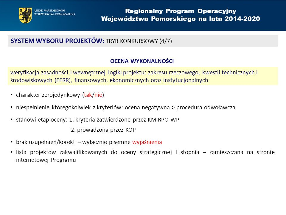Regionalny Program Operacyjny Województwa Pomorskiego na lata 2014-2020 SYSTEM WYBORU PROJEKTÓW: TRYB KONKURSOWY (4/7) OCENA WYKONALNOŚCI weryfikacja zasadności i wewnętrznej logiki projektu: zakresu rzeczowego, kwestii technicznych i środowiskowych (EFRR), finansowych, ekonomicznych oraz instytucjonalnych charakter zerojedynkowy (tak/nie) niespełnienie któregokolwiek z kryteriów: ocena negatywna > procedura odwoławcza stanowi etap oceny: 1.