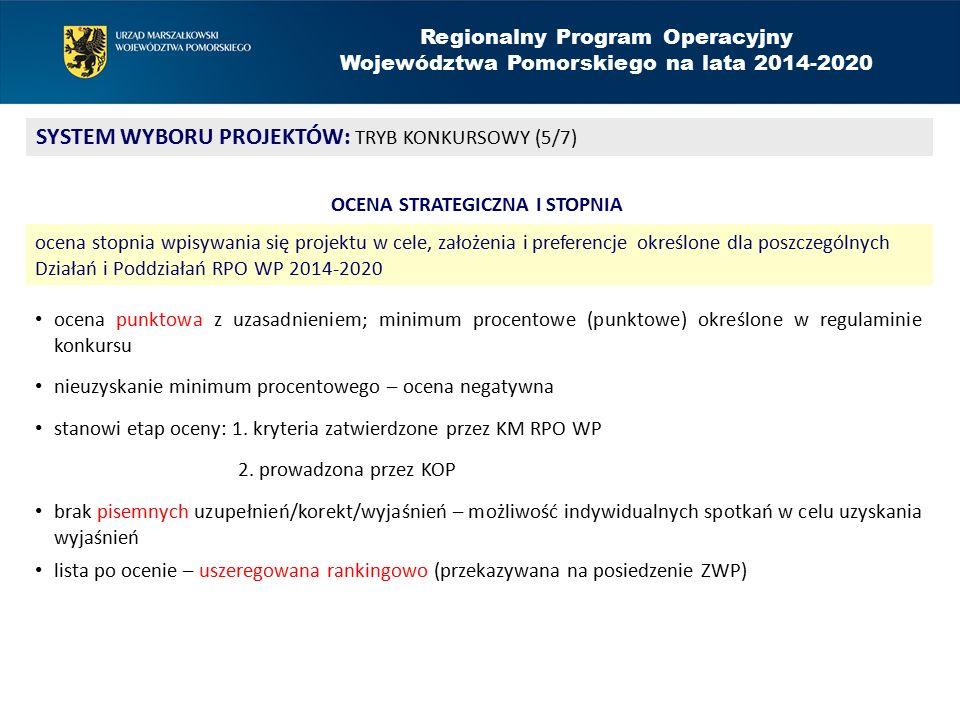 Regionalny Program Operacyjny Województwa Pomorskiego na lata 2014-2020 SYSTEM WYBORU PROJEKTÓW: TRYB KONKURSOWY (5/7) OCENA STRATEGICZNA I STOPNIA ocena stopnia wpisywania się projektu w cele, założenia i preferencje określone dla poszczególnych Działań i Poddziałań RPO WP 2014-2020 ocena punktowa z uzasadnieniem; minimum procentowe (punktowe) określone w regulaminie konkursu nieuzyskanie minimum procentowego – ocena negatywna stanowi etap oceny: 1.