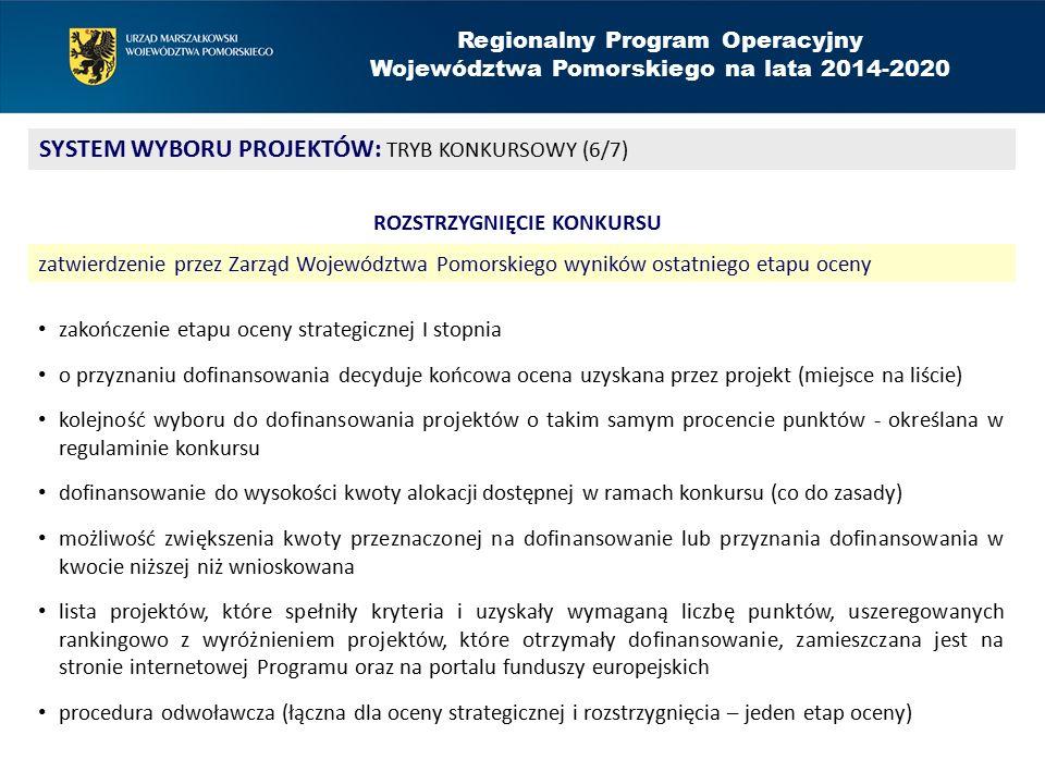 Regionalny Program Operacyjny Województwa Pomorskiego na lata 2014-2020 SYSTEM WYBORU PROJEKTÓW: TRYB KONKURSOWY (6/7) ROZSTRZYGNIĘCIE KONKURSU zatwierdzenie przez Zarząd Województwa Pomorskiego wyników ostatniego etapu oceny zakończenie etapu oceny strategicznej I stopnia o przyznaniu dofinansowania decyduje końcowa ocena uzyskana przez projekt (miejsce na liście) kolejność wyboru do dofinansowania projektów o takim samym procencie punktów - określana w regulaminie konkursu dofinansowanie do wysokości kwoty alokacji dostępnej w ramach konkursu (co do zasady) możliwość zwiększenia kwoty przeznaczonej na dofinansowanie lub przyznania dofinansowania w kwocie niższej niż wnioskowana lista projektów, które spełniły kryteria i uzyskały wymaganą liczbę punktów, uszeregowanych rankingowo z wyróżnieniem projektów, które otrzymały dofinansowanie, zamieszczana jest na stronie internetowej Programu oraz na portalu funduszy europejskich procedura odwoławcza (łączna dla oceny strategicznej i rozstrzygnięcia – jeden etap oceny)