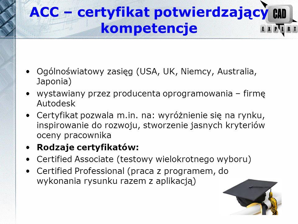 ACC – certyfikat potwierdzający kompetencje Ogólnoświatowy zasięg (USA, UK, Niemcy, Australia, Japonia) wystawiany przez producenta oprogramowania – firmę Autodesk Certyfikat pozwala m.in.