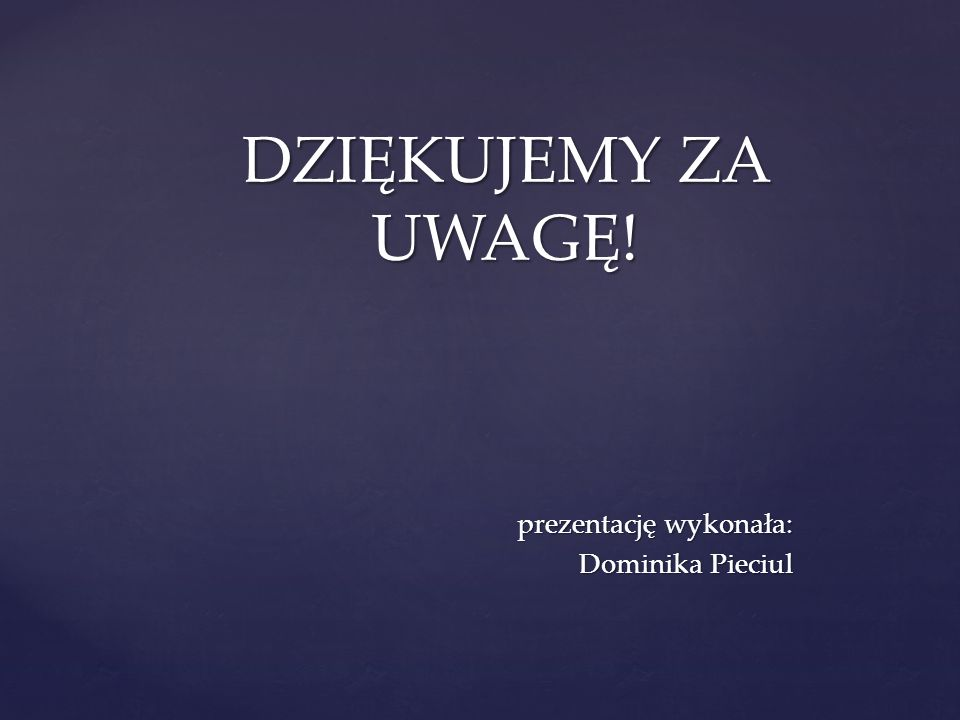 prezentację wykonała: Dominika Pieciul DZIĘKUJEMY ZA UWAGĘ!