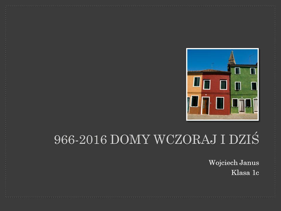 966-2016 DOMY WCZORAJ I DZIŚ Wojciech Janus Klasa 1c