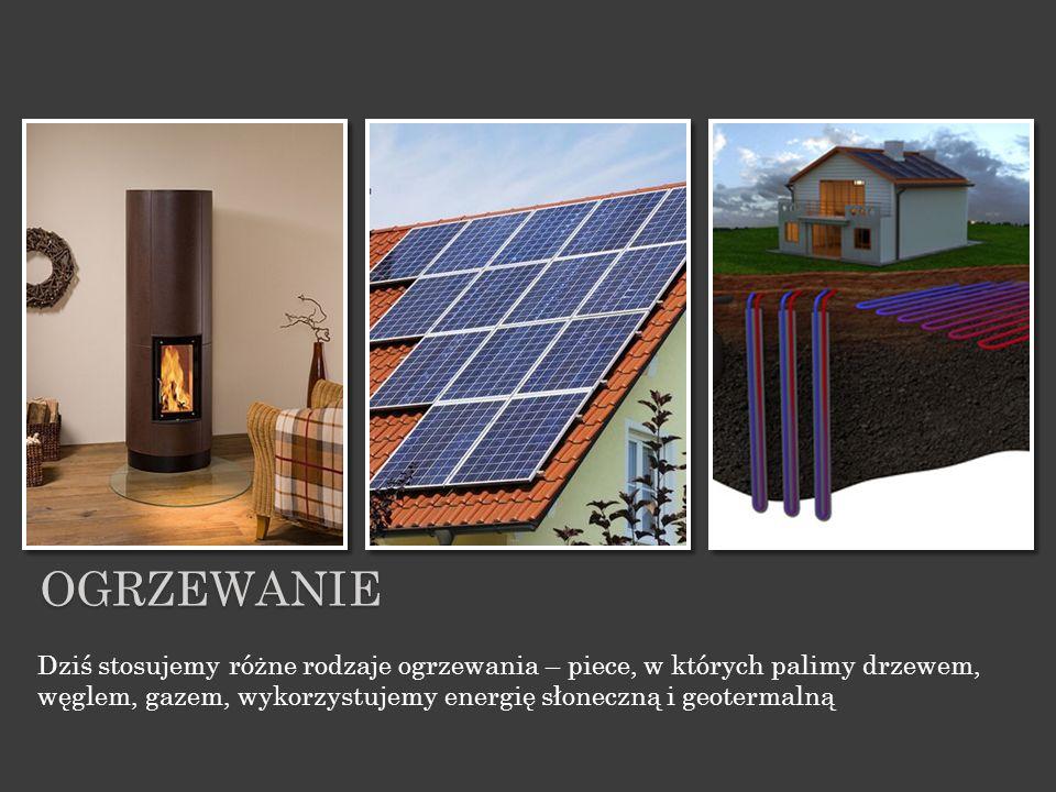 Dziś stosujemy różne rodzaje ogrzewania – piece, w których palimy drzewem, węglem, gazem, wykorzystujemy energię słoneczną i geotermalną OGRZEWANIE