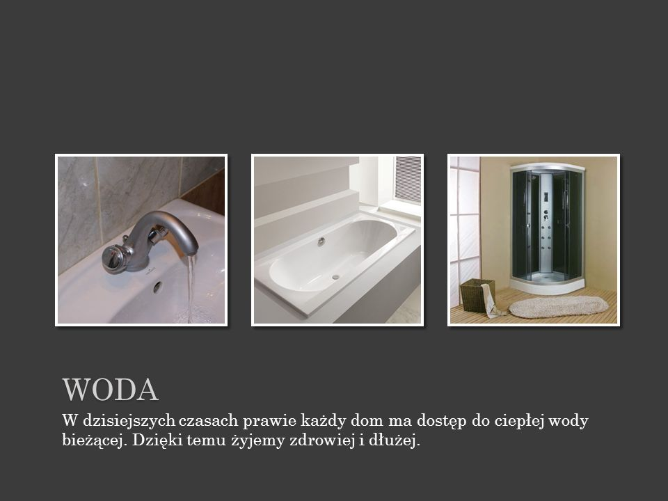 WODA W dzisiejszych czasach prawie każdy dom ma dostęp do ciepłej wody bieżącej.
