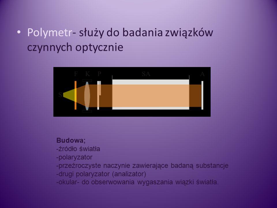 Polymetr- służy do badania związków czynnych optycznie Budowa; -źródło światła -polaryzator -przeźroczyste naczynie zawierające badaną substancje -drugi polaryzator (analizator) -okular- do obserwowania wygaszania wiązki światła.
