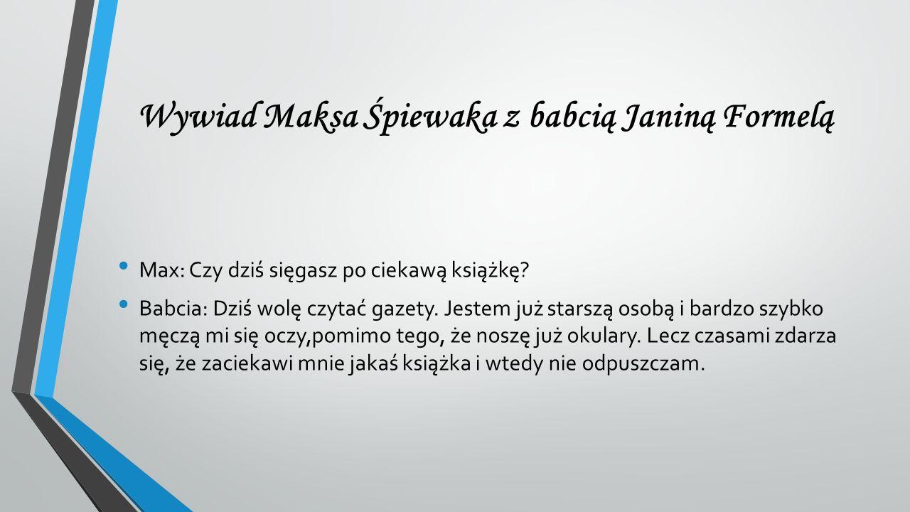 Wywiad Maksa Śpiewaka z babcią Janiną Formelą Max: Czy dziś sięgasz po ciekawą książkę? Babcia: Dziś wolę czytać gazety. Jestem już starszą osobą i ba