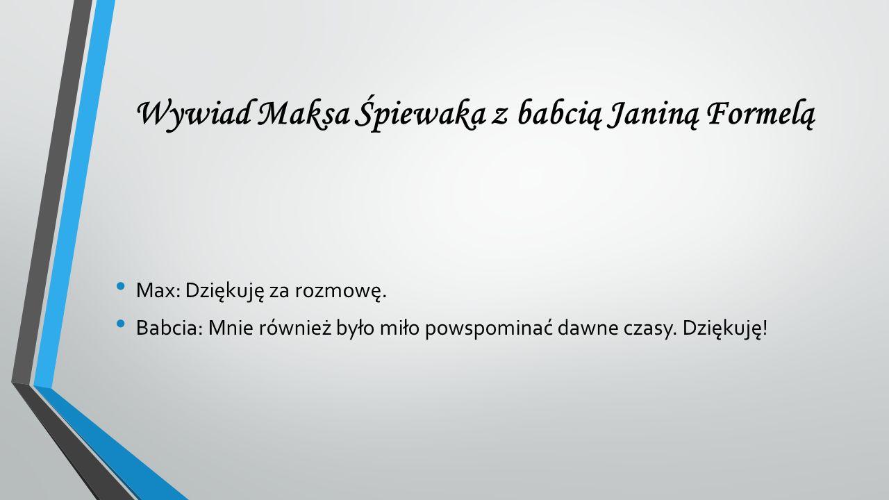 Wywiad Maksa Śpiewaka z babcią Janiną Formelą Max: Dziękuję za rozmowę. Babcia: Mnie również było miło powspominać dawne czasy. Dziękuję!