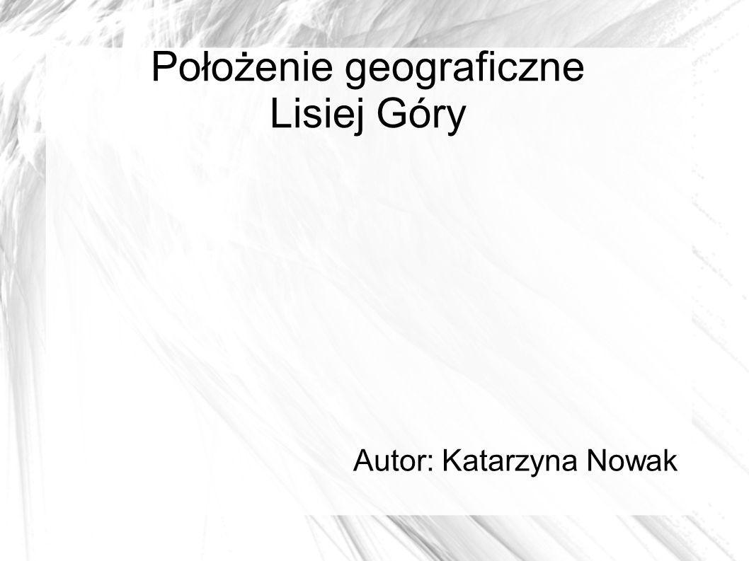 Położenie geograficzne Lisiej Góry Autor: Katarzyna Nowak