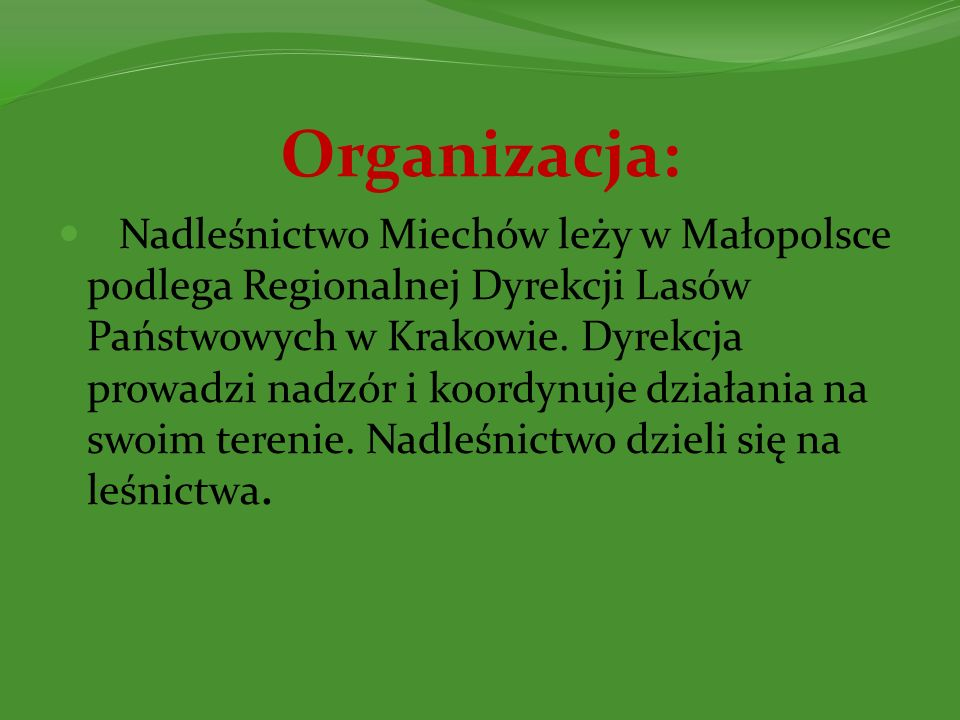 Organizacja: Nadleśnictwo Miechów leży w Małopolsce podlega Regionalnej Dyrekcji Lasów Państwowych w Krakowie. Dyrekcja prowadzi nadzór i koordynuje d