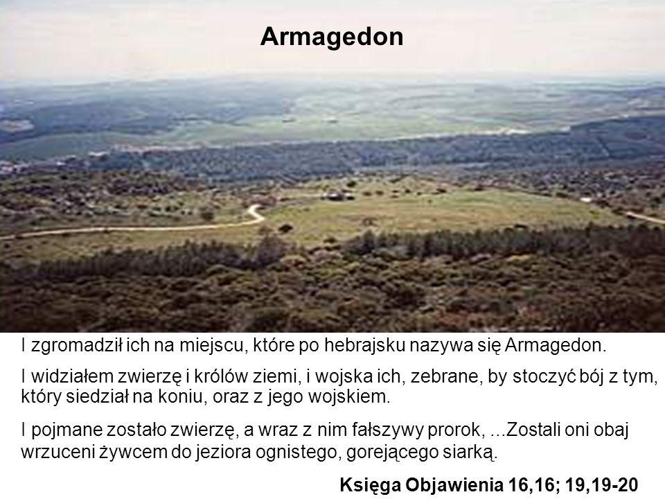 I zgromadził ich na miejscu, które po hebrajsku nazywa się Armagedon. I widziałem zwierzę i królów ziemi, i wojska ich, zebrane, by stoczyć bój z tym,