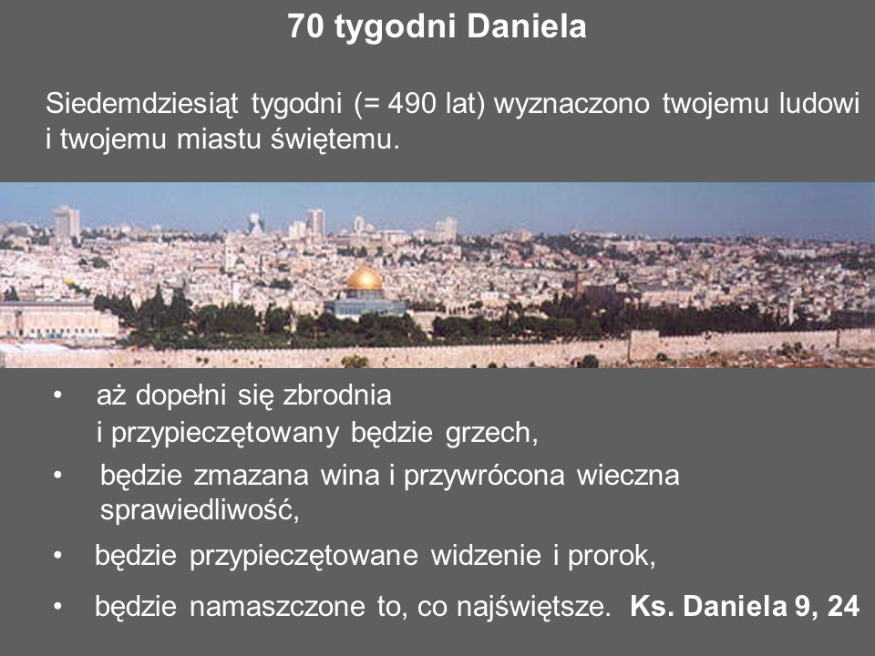 70 tygodni Daniela Siedemdziesiąt tygodni (= 490 lat) wyznaczono twojemu ludowi i twojemu miastu świętemu. aż dopełni się zbrodnia i przypieczętowany