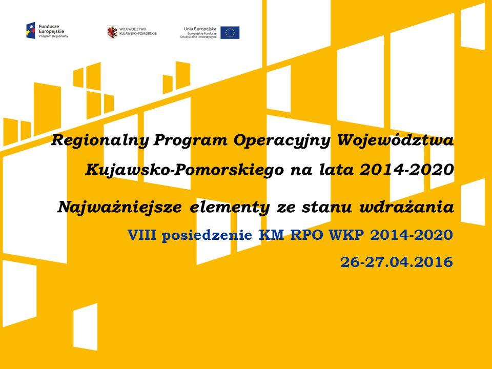 Regionalny Program Operacyjny Województwa Kujawsko-Pomorskiego na lata 2014-2020 Najważniejsze elementy ze stanu wdrażania VIII posiedzenie KM RPO WKP 2014-2020 26-27.04.2016