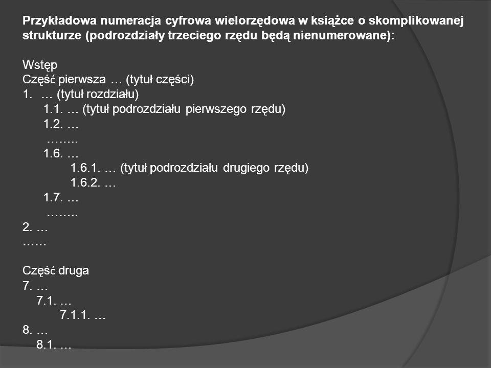 Przykładowa numeracja cyfrowa wielorzędowa w książce o skomplikowanej strukturze (podrozdziały trzeciego rzędu będą nienumerowane): Wstęp Częś ć pierwsza … (tytuł części) 1.… (tytuł rozdziału) 1.1.