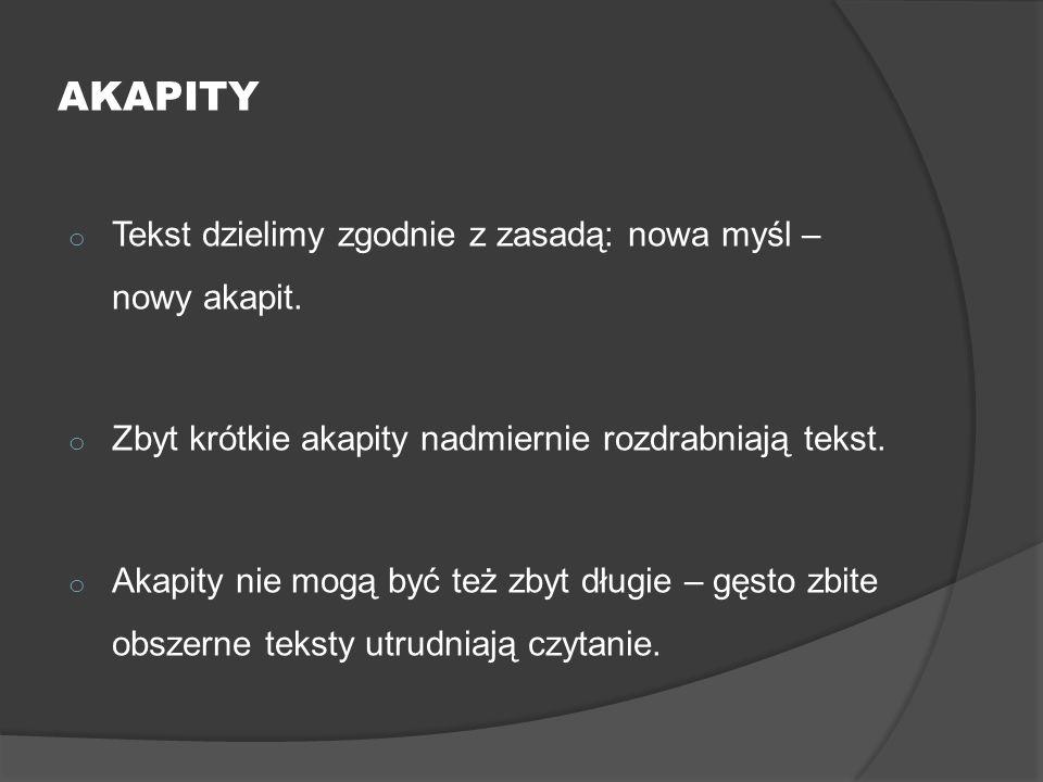 AKAPITY o Tekst dzielimy zgodnie z zasadą: nowa myśl – nowy akapit. o Zbyt krótkie akapity nadmiernie rozdrabniają tekst. o Akapity nie mogą być też z