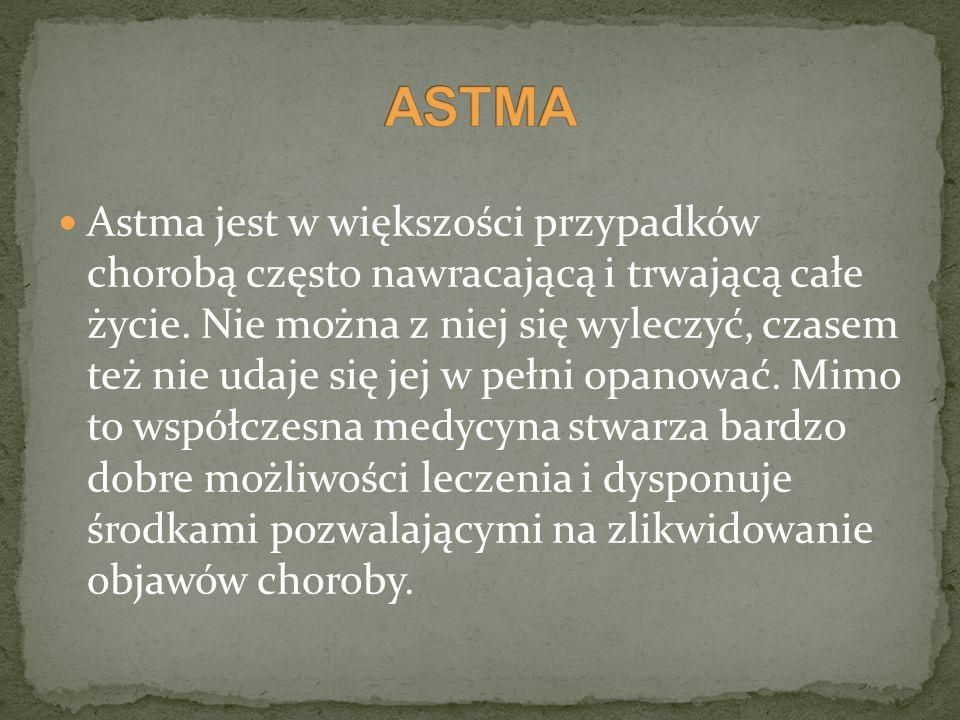 Astma jest w większości przypadków chorobą często nawracającą i trwającą całe życie. Nie można z niej się wyleczyć, czasem też nie udaje się jej w peł