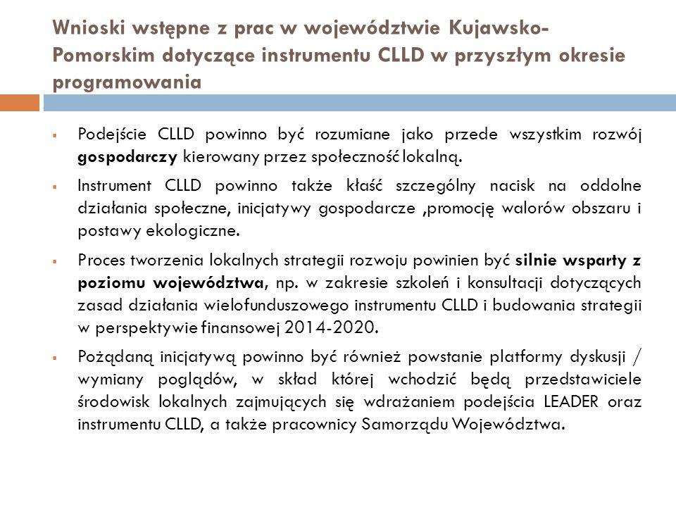 Wnioski wstępne z prac w województwie Kujawsko- Pomorskim dotyczące instrumentu CLLD w przyszłym okresie programowania  Podejście CLLD powinno być rozumiane jako przede wszystkim rozwój gospodarczy kierowany przez społeczność lokalną.