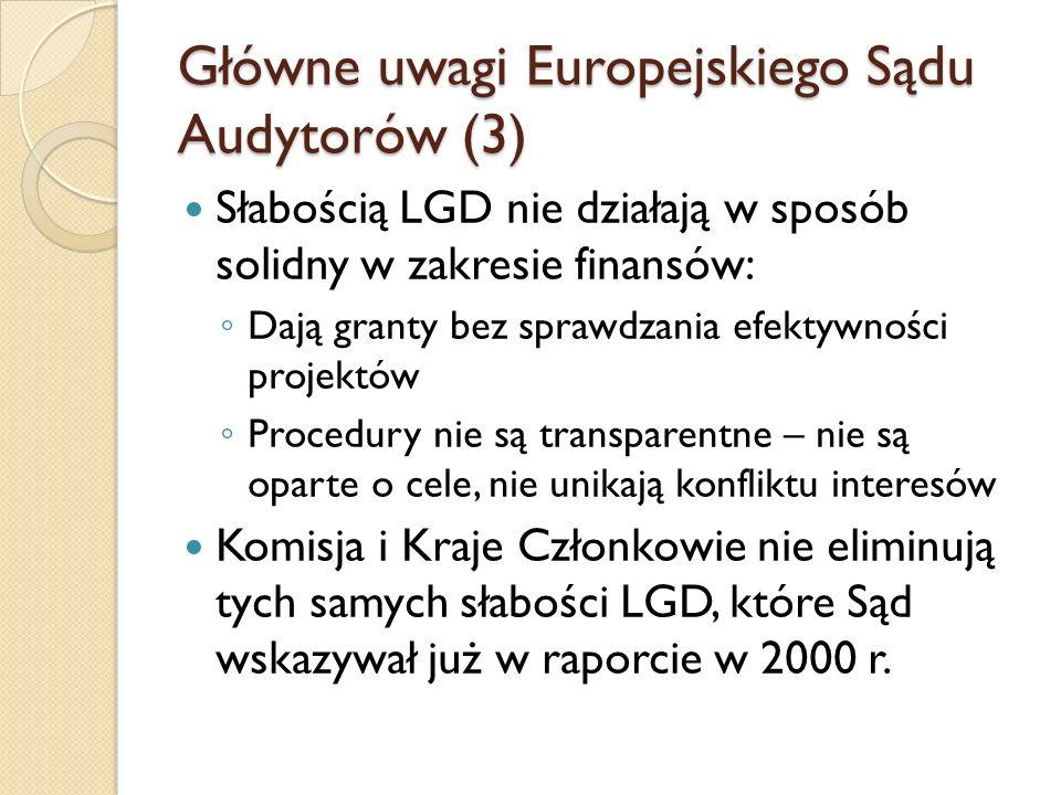 Główne uwagi Europejskiego Sądu Audytorów (3) Słabością LGD nie działają w sposób solidny w zakresie finansów: ◦ Dają granty bez sprawdzania efektywności projektów ◦ Procedury nie są transparentne – nie są oparte o cele, nie unikają konfliktu interesów Komisja i Kraje Członkowie nie eliminują tych samych słabości LGD, które Sąd wskazywał już w raporcie w 2000 r.
