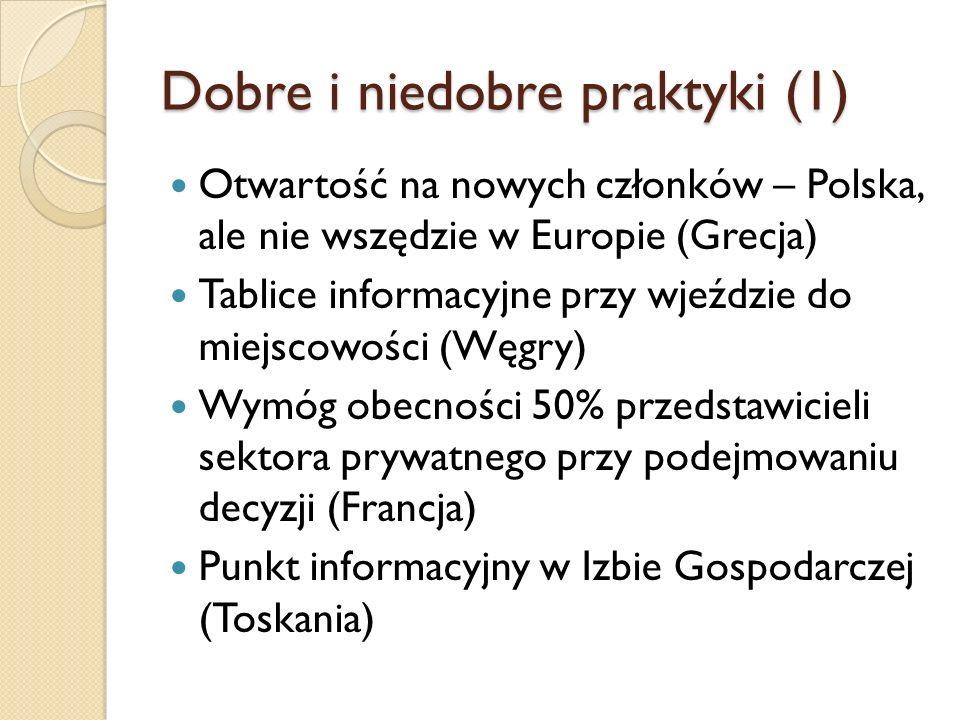 Dobre i niedobre praktyki (1) Otwartość na nowych członków – Polska, ale nie wszędzie w Europie (Grecja) Tablice informacyjne przy wjeździe do miejscowości (Węgry) Wymóg obecności 50% przedstawicieli sektora prywatnego przy podejmowaniu decyzji (Francja) Punkt informacyjny w Izbie Gospodarczej (Toskania)