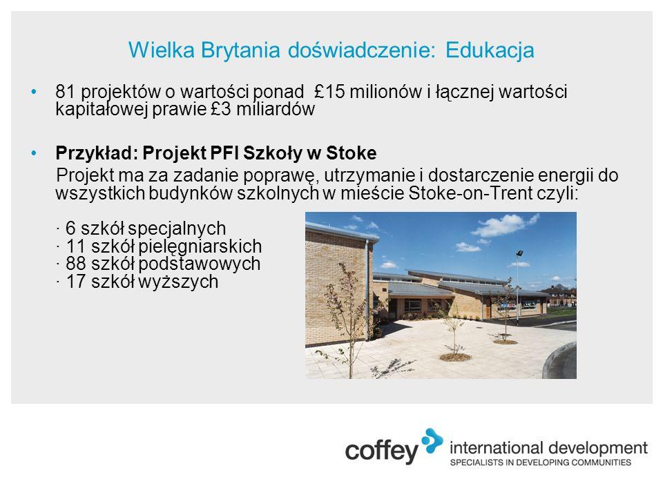 81 projektów o wartości ponad £15 milionów i łącznej wartości kapitałowej prawie £3 miliardów Przykład: Projekt PFI Szkoły w Stoke Projekt ma za zadanie poprawę, utrzymanie i dostarczenie energii do wszystkich budynków szkolnych w mieście Stoke-on-Trent czyli: · 6 szkół specjalnych · 11 szkół pielęgniarskich · 88 szkół podstawowych · 17 szkół wyższych Wielka Brytania doświadczenie: Edukacja