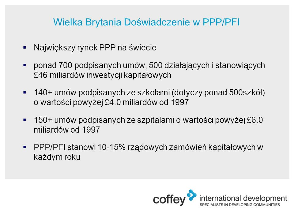  Największy rynek PPP na świecie  ponad 700 podpisanych umów, 500 działających i stanowiących £46 miliardów inwestycji kapitałowych  140+ umów podpisanych ze szkołami (dotyczy ponad 500szkół) o wartości powyżej £4.0 miliardów od 1997  150+ umów podpisanych ze szpitalami o wartości powyżej £6.0 miliardów od 1997  PPP/PFI stanowi 10-15% rządowych zamówień kapitałowych w każdym roku Wielka Brytania Doświadczenie w PPP/PFI
