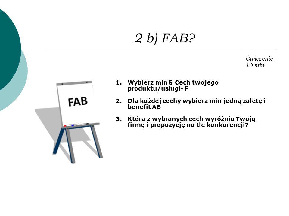 2 b) FAB? 1.Wybierz min 5 Cech twojego produktu/usługi- F 2.Dla każdej cechy wybierz min jedną zaletę i benefit AB 3.Która z wybranych cech wyróżnia T