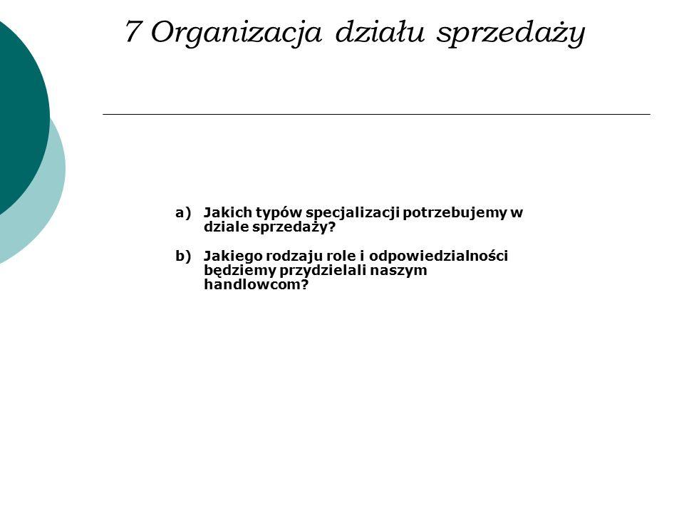 7 Organizacja działu sprzedaży a)Jakich typów specjalizacji potrzebujemy w dziale sprzedaży? b)Jakiego rodzaju role i odpowiedzialności będziemy przyd