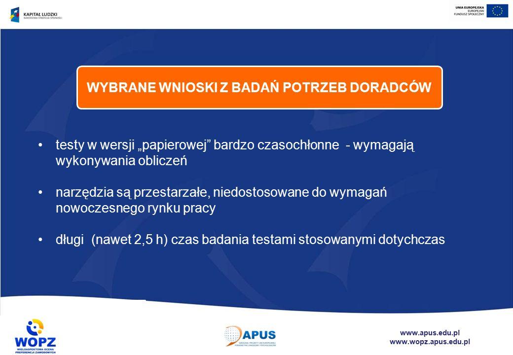 """www.apus.edu.pl www.wopz.apus.edu.pl testy w wersji """"papierowej bardzo czasochłonne - wymagają wykonywania obliczeń narzędzia są przestarzałe, niedostosowane do wymagań nowoczesnego rynku pracy długi (nawet 2,5 h) czas badania testami stosowanymi dotychczas WYBRANE WNIOSKI Z BADAŃ POTRZEB DORADCÓW"""