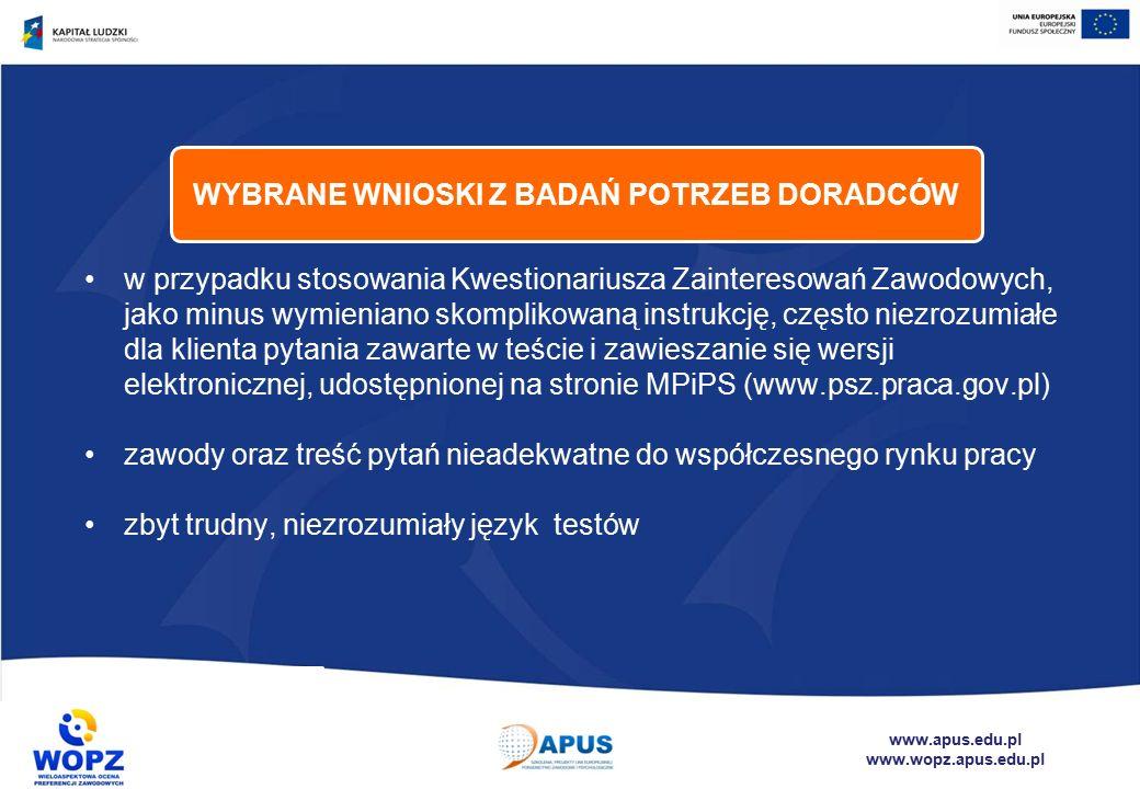 www.apus.edu.pl www.wopz.apus.edu.pl w przypadku stosowania Kwestionariusza Zainteresowań Zawodowych, jako minus wymieniano skomplikowaną instrukcję, często niezrozumiałe dla klienta pytania zawarte w teście i zawieszanie się wersji elektronicznej, udostępnionej na stronie MPiPS (www.psz.praca.gov.pl) zawody oraz treść pytań nieadekwatne do współczesnego rynku pracy zbyt trudny, niezrozumiały język testów WYBRANE WNIOSKI Z BADAŃ POTRZEB DORADCÓW
