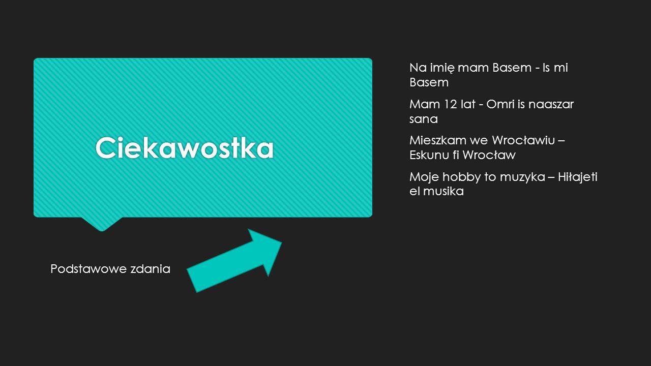 Ciekawostka Podstawowe zdania Podstawowe zdania Na imię mam Basem - Is mi Basem Mam 12 lat - Omri is naaszar sana Mieszkam we Wrocławiu – Eskunu fi Wrocław Moje hobby to muzyka – Hiłajeti el musika