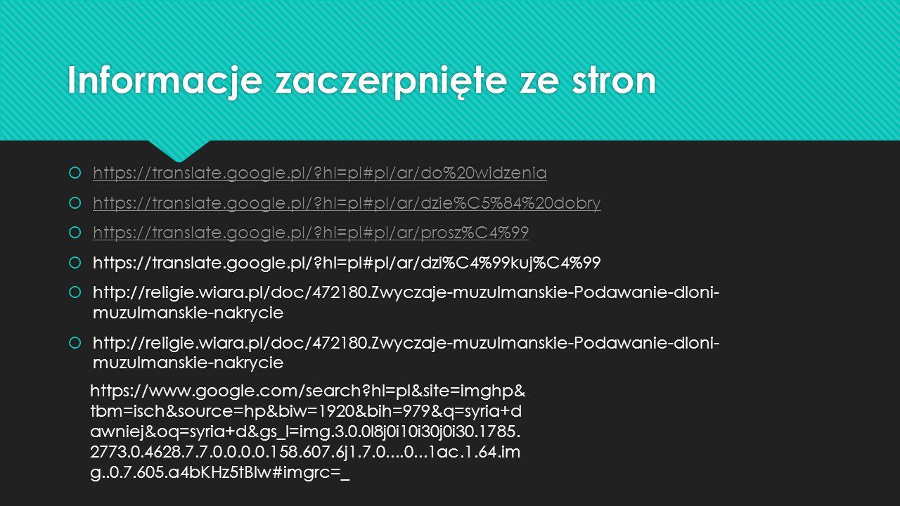 Informacje zaczerpnięte ze stron  https://translate.google.pl/ hl=pl#pl/ar/do%20widzenia https://translate.google.pl/ hl=pl#pl/ar/do%20widzenia  https://translate.google.pl/ hl=pl#pl/ar/dzie%C5%84%20dobry https://translate.google.pl/ hl=pl#pl/ar/dzie%C5%84%20dobry  https://translate.google.pl/ hl=pl#pl/ar/prosz%C4%99 https://translate.google.pl/ hl=pl#pl/ar/prosz%C4%99  https://translate.google.pl/ hl=pl#pl/ar/dzi%C4%99kuj%C4%99  http://religie.wiara.pl/doc/472180.Zwyczaje-muzulmanskie-Podawanie-dloni- muzulmanskie-nakrycie  https://translate.google.pl/ hl=pl#pl/ar/do%20widzenia https://translate.google.pl/ hl=pl#pl/ar/do%20widzenia  https://translate.google.pl/ hl=pl#pl/ar/dzie%C5%84%20dobry https://translate.google.pl/ hl=pl#pl/ar/dzie%C5%84%20dobry  https://translate.google.pl/ hl=pl#pl/ar/prosz%C4%99 https://translate.google.pl/ hl=pl#pl/ar/prosz%C4%99  https://translate.google.pl/ hl=pl#pl/ar/dzi%C4%99kuj%C4%99  http://religie.wiara.pl/doc/472180.Zwyczaje-muzulmanskie-Podawanie-dloni- muzulmanskie-nakrycie https://www.google.com/search hl=pl&site=imghp& tbm=isch&source=hp&biw=1920&bih=979&q=syria+d awniej&oq=syria+d&gs_l=img.3.0.0l8j0i10i30j0i30.1785.
