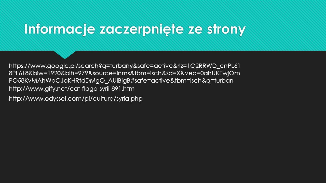 Informacje zaczerpnięte ze strony https://www.google.pl/search q=turbany&safe=active&rlz=1C2RRWD_enPL61 8PL618&biw=1920&bih=979&source=lnms&tbm=isch&sa=X&ved=0ahUKEwjOm PO58KvMAhWoCJoKHRtdDMgQ_AUIBigB#safe=active&tbm=isch&q=turban http://www.gify.net/cat-flaga-syrii-891.htm http://www.odyssei.com/pl/culture/syria.php