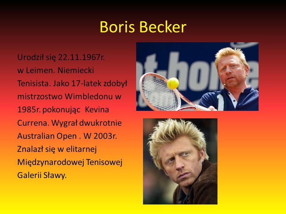 Boris Becker Urodził się 22.11.1967r. w Leimen. Niemiecki Tenisista.