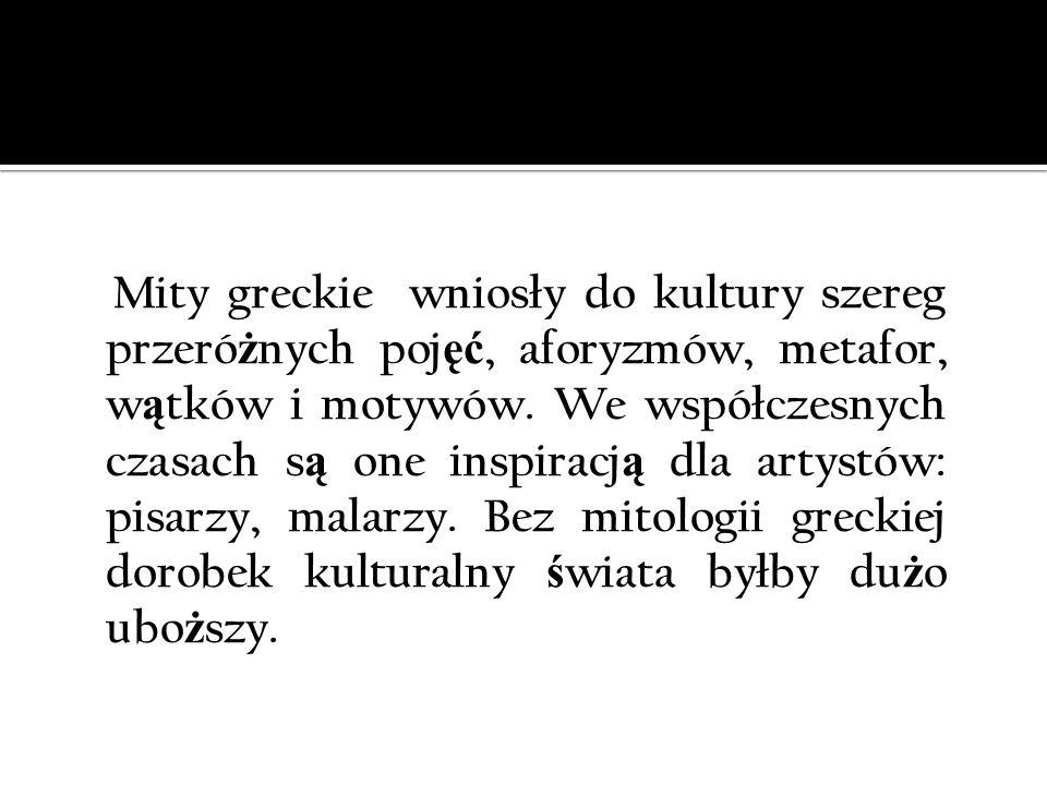 Mity greckie wniosły do kultury szereg przeró ż nych poj ęć, aforyzmów, metafor, w ą tków i motywów. We współczesnych czasach s ą one inspiracj ą dla