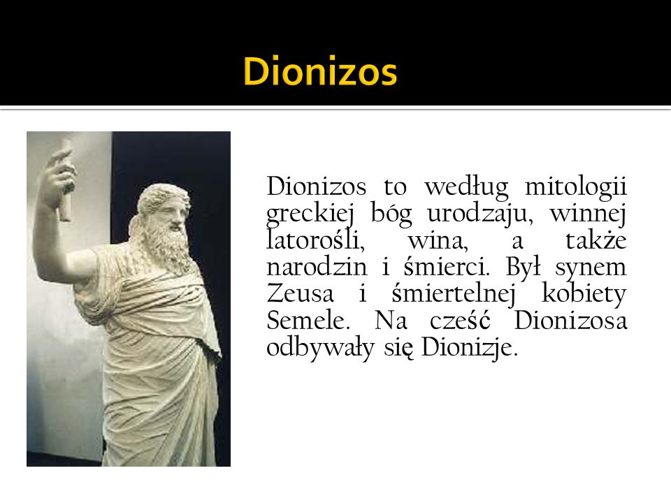 Dionizos to według mitologii greckiej bóg urodzaju, winnej latoro ś li, wina, a tak ż e narodzin i ś mierci. Był synem Zeusa i ś miertelnej kobiety Se