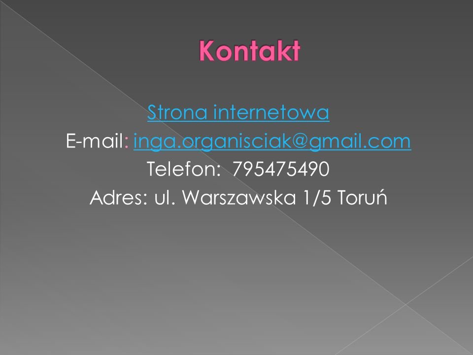 Strona internetowa E-mail: inga.organisciak@gmail.cominga.organisciak@gmail.com Telefon: 795475490 Adres: ul. Warszawska 1/5 Toruń