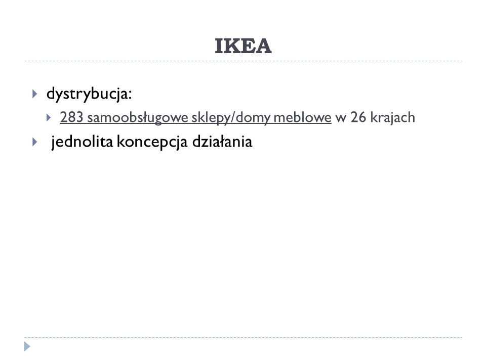 IKEA  dystrybucja:  283 samoobsługowe sklepy/domy meblowe w 26 krajach  jednolita koncepcja działania