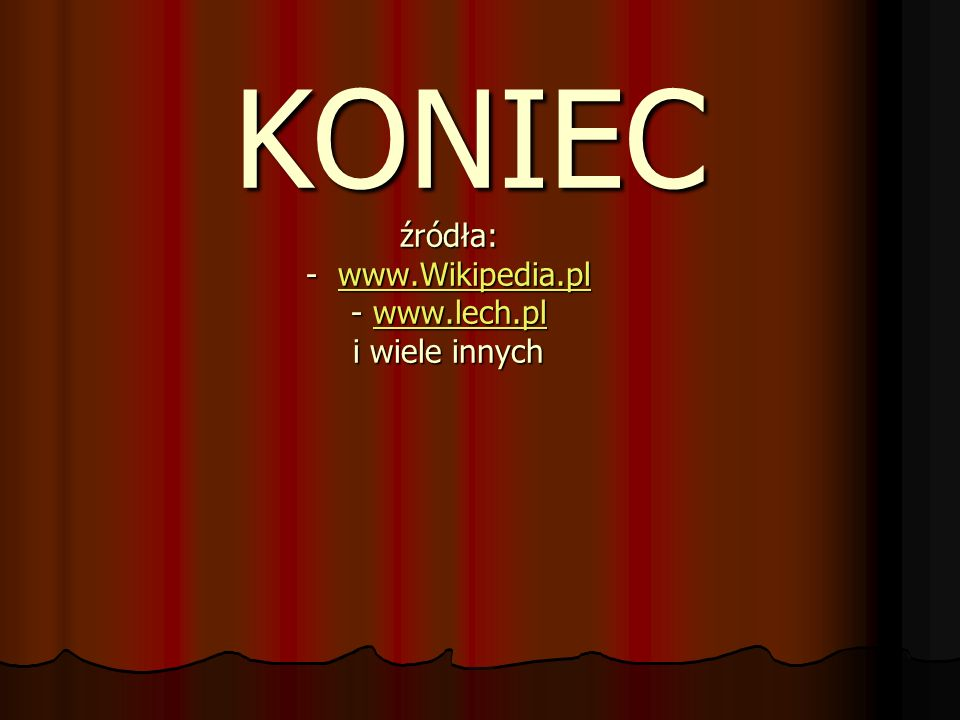 KONIEC źródła: - www.Wikipedia.pl - www.lech.pl i wiele innych KONIEC źródła: - www.Wikipedia.pl - www.lech.pl i wiele innychwww.Wikipedia.plwww.lech.plwww.Wikipedia.plwww.lech.pl