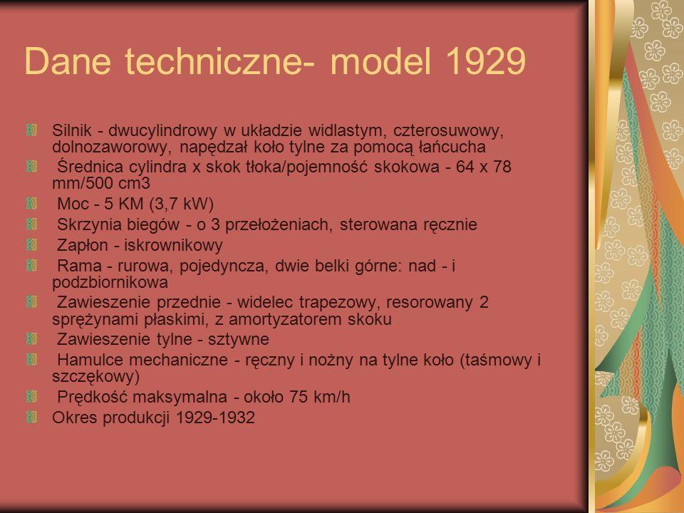 Dane techniczne- model 1929 Silnik - dwucylindrowy w układzie widlastym, czterosuwowy, dolnozaworowy, napędzał koło tylne za pomocą łańcucha Średnica cylindra x skok tłoka/pojemność skokowa - 64 x 78 mm/500 cm3 Moc - 5 KM (3,7 kW) Skrzynia biegów - o 3 przełożeniach, sterowana ręcznie Zapłon - iskrownikowy Rama - rurowa, pojedyncza, dwie belki górne: nad - i podzbiornikowa Zawieszenie przednie - widelec trapezowy, resorowany 2 sprężynami płaskimi, z amortyzatorem skoku Zawieszenie tylne - sztywne Hamulce mechaniczne - ręczny i nożny na tylne koło (taśmowy i szczękowy) Prędkość maksymalna - około 75 km/h Okres produkcji 1929-1932