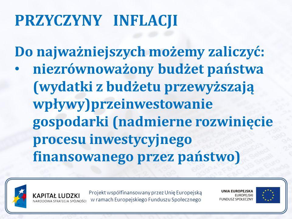 Projekt współfinansowany przez Unię Europejską w ramach Europejskiego Funduszu Społecznego PRZYCZYNY INFLACJI Do najważniejszych możemy zaliczyć: niezrównoważony budżet państwa (wydatki z budżetu przewyższają wpływy)przeinwestowanie gospodarki (nadmierne rozwinięcie procesu inwestycyjnego finansowanego przez państwo)