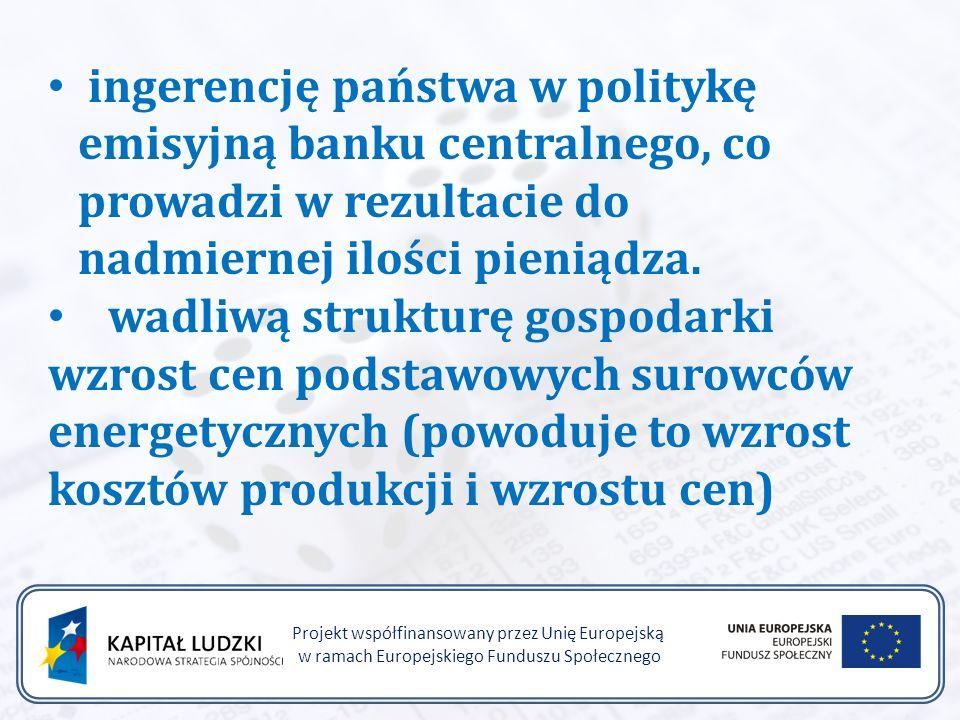 Projekt współfinansowany przez Unię Europejską w ramach Europejskiego Funduszu Społecznego ingerencję państwa w politykę emisyjną banku centralnego, co prowadzi w rezultacie do nadmiernej ilości pieniądza.