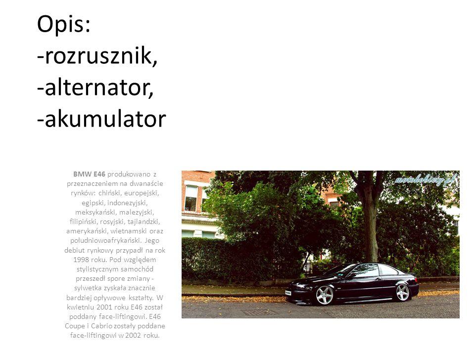 Opis: -rozrusznik, -alternator, -akumulator BMW E46 produkowano z przeznaczeniem na dwanaście rynków: chiński, europejski, egipski, indonezyjski, meksykański, malezyjski, filipiński, rosyjski, tajlandzki, amerykański, wietnamski oraz południowoafrykański.