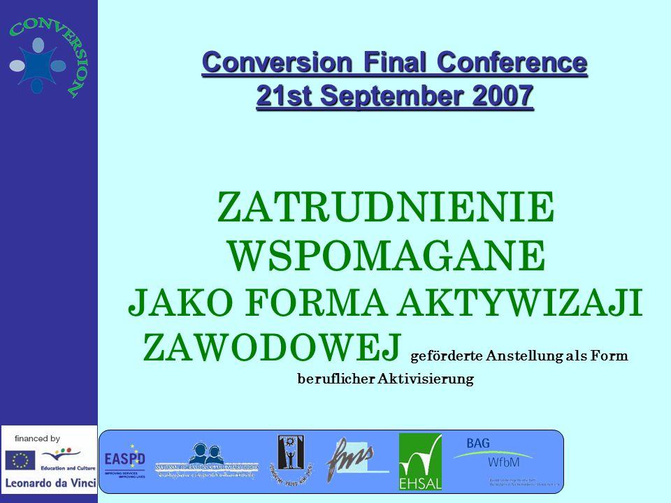 Conversion Final Conference 21st September 2007 ZATRUDNIENIE WSPOMAGANE JAKO FORMA AKTYWIZAJI ZAWODOWEJ geförderte Anstellung als Form beruflicher Aktivisierung