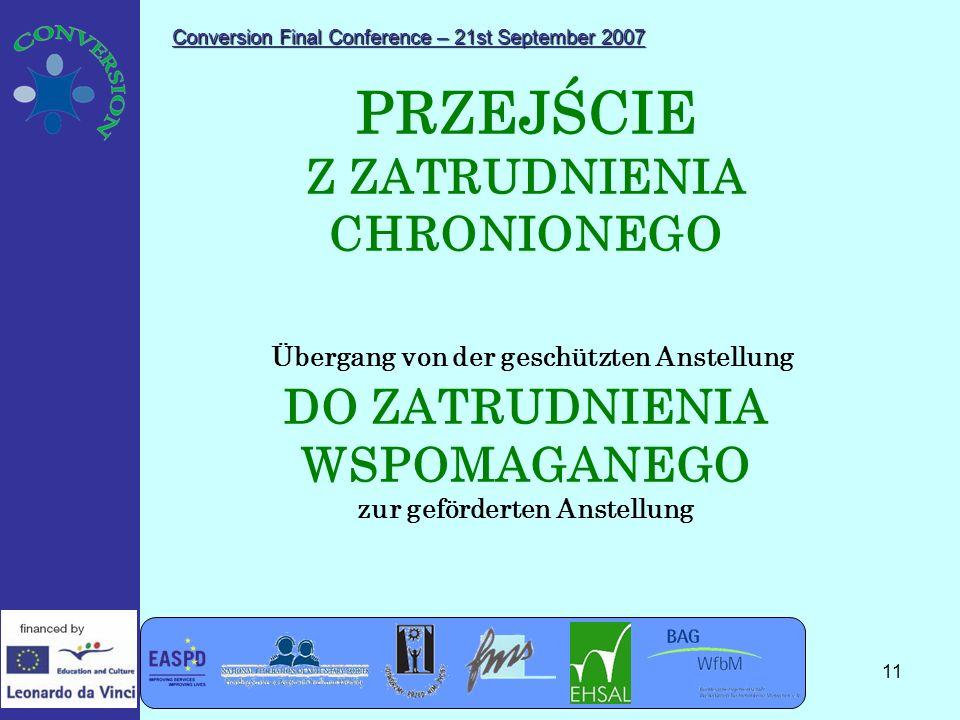 Conversion Final Conference – 21st September 2007 11 PRZEJŚCIE Z ZATRUDNIENIA CHRONIONEGO Übergang von der geschützten Anstellung DO ZATRUDNIENIA WSPOMAGANEGO zur geförderten Anstellung
