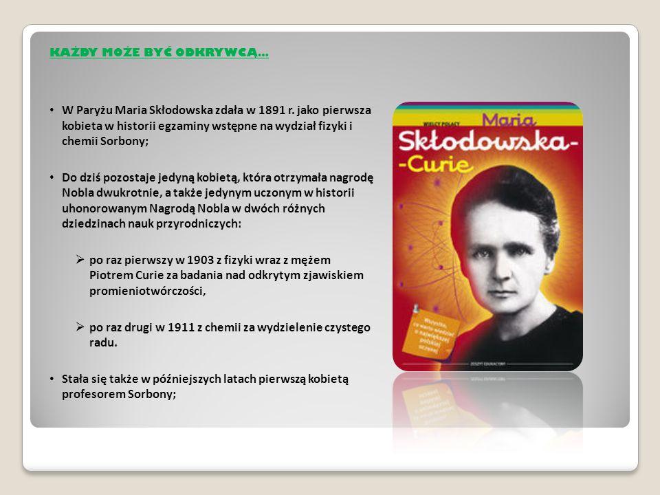 KAŻDY MOŻE BYĆ ODKRYWCĄ… W Paryżu Maria Skłodowska zdała w 1891 r.