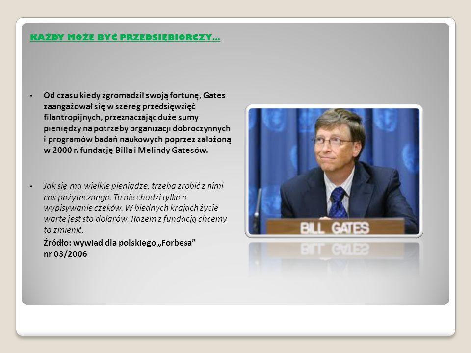 KAŻDY MOŻE BYĆ PRZEDSIĘBIORCZY… Od czasu kiedy zgromadził swoją fortunę, Gates zaangażował się w szereg przedsięwzięć filantropijnych, przeznaczając duże sumy pieniędzy na potrzeby organizacji dobroczynnych i programów badań naukowych poprzez założoną w 2000 r.