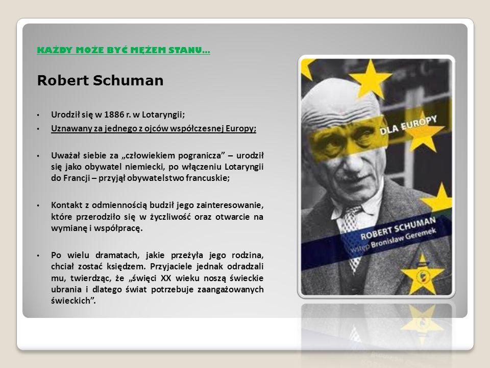 KAŻDY MOŻE BYĆ MEŻEM STANU… Dziewiątego maja 1950 roku w Ministerstwie Spraw Zagranicznych przy Quai d'Orsay w Paryżu Robert Schuman przedstawił projekt wspólnoty węgla i stali – która zapoczątkowała proces współpracy państw w ramach dzisiejszej Unii Europejskiej.