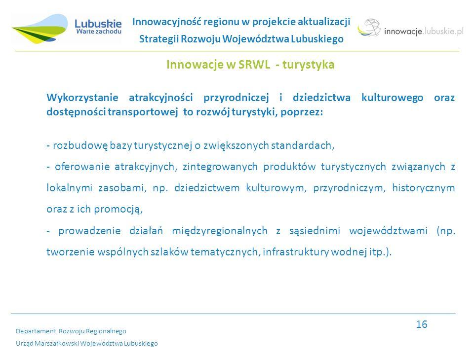 Departament Rozwoju Regionalnego Urząd Marszałkowski Województwa Lubuskiego Innowacje w SRWL - turystyka Wykorzystanie atrakcyjności przyrodniczej i dziedzictwa kulturowego oraz dostępności transportowej to rozwój turystyki, poprzez: - rozbudowę bazy turystycznej o zwiększonych standardach, - oferowanie atrakcyjnych, zintegrowanych produktów turystycznych związanych z lokalnymi zasobami, np.
