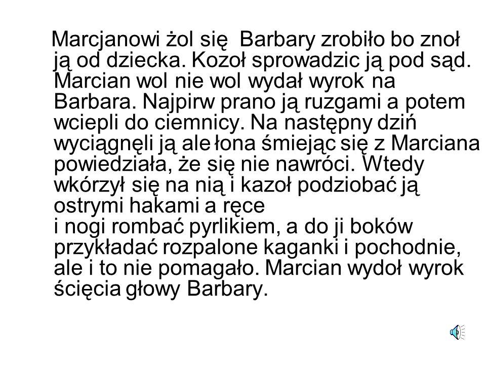 Marcjanowi żol się Barbary zrobiło bo znoł ją od dziecka. Kozoł sprowadzic ją pod sąd. Marcian wol nie wol wydał wyrok na Barbara. Najpirw prano ją ru
