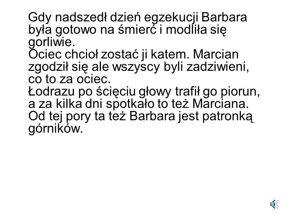 Gdy nadszedł dzień egzekucji Barbara była gotowo na śmierć i modliła się gorliwie. Ociec chcioł zostać ji katem. Marcian zgodził się ale wszyscy byli